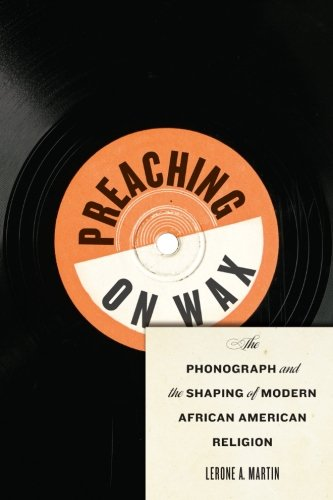 Search : Preaching on Wax: The Phonograph and the Shaping of Modern African American Religion (Religion, Race, and Ethnicity)