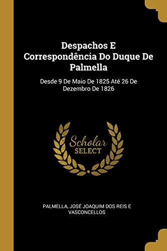 Despachos E Correspondência Do Duque De Palmella: Desde 9 De Maio De 1825 Até 26 De Dezembro De 1826