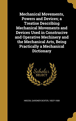 Mechanical Movements, Powers and Devices; A Treatise Describing Mechanical Movements and Devices Used in Construcive and Operative Mechinery and the ... Being Practically a Mechanical Dictionary