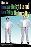 How to Increase Height and Grow Taller Naturally: An Essential Guide to the Exercises, Stretches, and Vitamins Your Body Needs to Get Taller Fast
