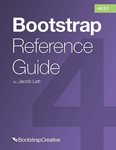 Bootstrap Reference Guide: Bootstrap 4 and 3 Cheat Sheets Collection (Bootstrap 4 Quick Start) (Beginning Responsive Web Design With Html5 And Css3)