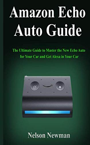 Amazon Echo Auto Guide: The Ultimate Guide to Master the New Echo Auto for Your Car and Get Alexa in Your Car