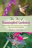 The Art of Hummingbird Gardening: How to Make Your Backyard into a Beautiful Home for Hummingbirds