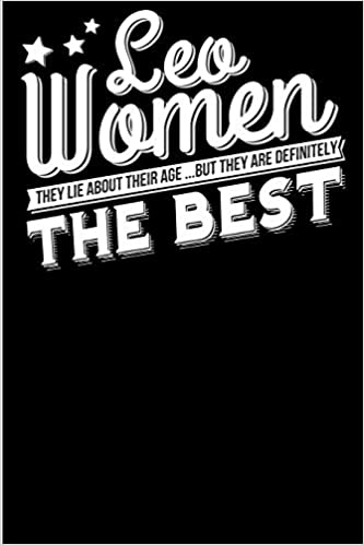 Leo Women They Lie About Their Age But Are Definitely The Best Notebook Blank Lined Journal Featuring A Funny Saying Perfect Gift Under 10