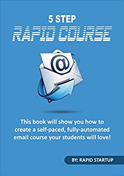 5 Step Rapid Course: This Book Will Show You How To Create A Self-Paced, Fully-Automated, Email Course Your Students Will Love by [Shearer, Nathan]