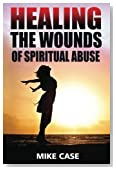 Healing the Wounds of Spiritual Abuse: An encouraging testimony of hope along the road to recovery from toxic church experiences (Toxic Religion) (Volume 2)