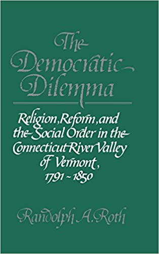 Book The Democratic Dilemma: Religion, Reform, and the Social Order in the Connecticut River Valley of Vermont, 1791-1850