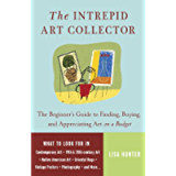 The Intrepid Art Collector: The Beginner's Guide to Finding, Buying, and Appreciating Art on a Budget