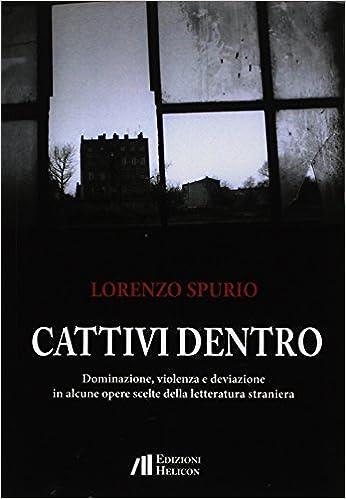 """Lorenzo Spurio, """"Cattivi dentro. Dominazione, violenza e deviazione in opere scelte della letteratura straniera"""" (ed.  Helicon) - di Giovanni Teresi"""