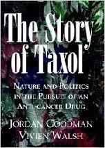 The Story of Taxol: Nature and Politics in the Pursuit of an Anti-Cancer Drug 1st (first) Edition by Goodman, Jordan, Walsh, Vivien published by Cambridge University Press (2001)