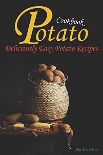 Potato Cookbook: Deliciously Easy Potato Recipes by Martha Stone