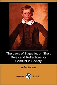 The Laws of Etiquette; Or, Short Rules and Reflections for Conduct in Society (Dodo Press)