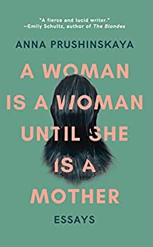 A Woman Is a Woman Until She Is a Mother: Essays by [Prushinskaya, Anna]