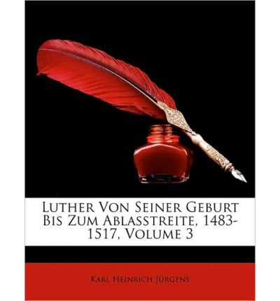Read Online Luther's Leben.Dritter Band: Luther Von Seiner Geburt Bis Zum Ablasstreite, 1483-1517, (Paperback)(German) - Common ebook