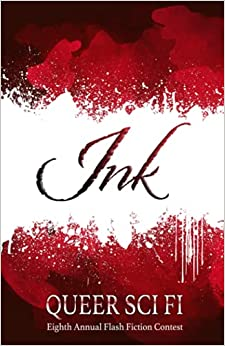 Ink: Queer Sci Fi's Eighth Annual Flash Fiction Contest (Queer Sci Fi's Flash Fiction Contest)