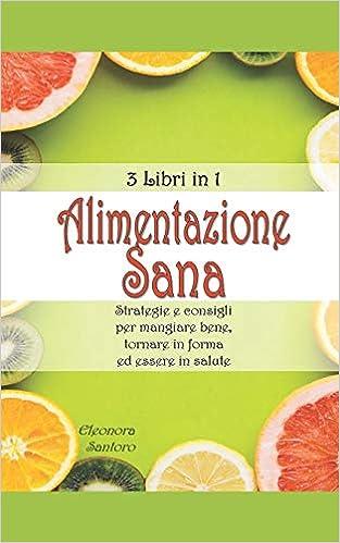 Amazon It Alimentazione Sana 3 Libri In 1 Strategie E Consigli Per Mangiare Bene Tornare In Forma Ed Essere In Salute Santoro Eleonora Libri