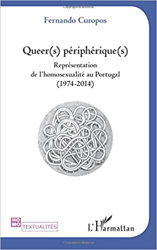 Fernando Curopos - Queer(s) Peripherique(s) - Représentation De L'homosexualite Au Portugal (1974-2014)