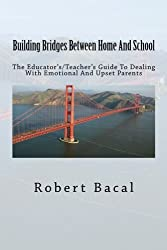 Building Bridges Between Home And School: The Educator's/Teacher's Guide To Dealing With Emotional And Upset Parents