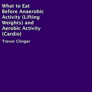 What to Eat Before Anaerobic Activity (Lifting Weights) and Aerobic Activity (Cardio) Audiobook