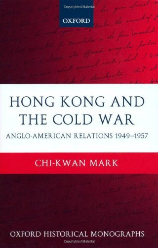 Download Hong Kong and the Cold War: Anglo-American Relations 1949-1957 (Oxford Historical Monographs) Pdf