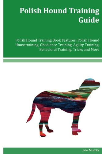 Download Polish Hound Training Guide Polish Hound Training Book Features: Polish Hound Housetraining, Obedience Training, Agility Training, Behavioral Training, Tricks and More ebook