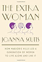 The Extra Woman: How Marjorie Hillis Led a Generation of Women to Live Alone and Like It