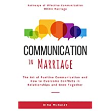 Communication in Marriage: The Art of Positive Communication and How to Overcome Conflicts in Relationships and Grow Together