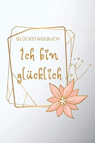"""Glückstagebuch """"Ich bin glücklich"""": 6 x 9 Zoll Format (ca. A5), gepunktet, 120 Seiten Glückstagebuch • Positiv-Tagebuch • Freudentagebuch • … Emotionen • Selbstreflexion (German Edition)"""