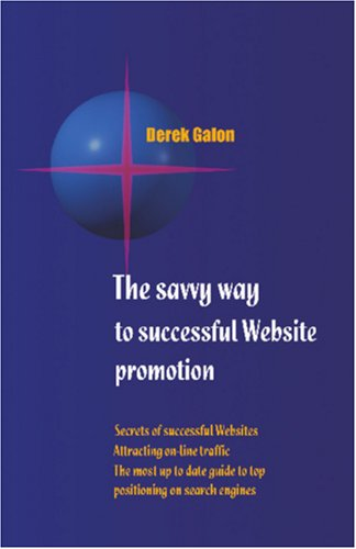 The Savvy Way to Successful Website Promotion: Secrets of successful Websites; Attracting on-line traffic; The most up to date guide to top positioning on search engines