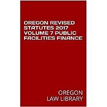 OREGON REVISED STATUTES 2017 VOLUME 7 PUBLIC FACILITIES FINANCE