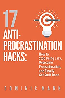 17 Anti-Procrastination Hacks: How to Stop Being Lazy, Overcome Procrastination, and Finally Get Stuff Done by [Mann, Dominic]