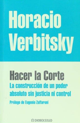 Hacer la corte / Making the Court: La Construccion De Un Poder Absoluto Sin Justicia Ni Control por Horacio Verbitsky
