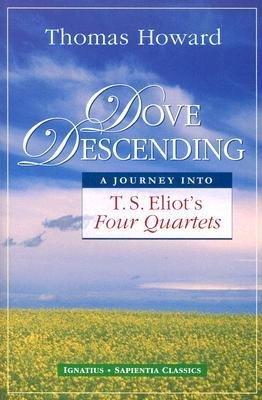 [(Dove Descending: A Journey Into T.S. Eliot's Four Quartets)] [Author: Thomas Howard] published on (April, 2007)