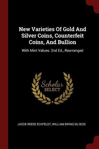 New Varieties Of Gold And Silver Coins, Counterfeit Coins, And Bullion: With Mint Values. 2nd Ed., Rearranged