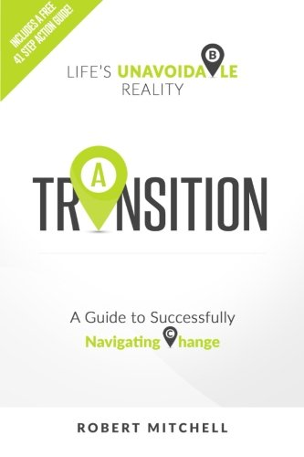 Transition: Life's Unavoidable Reality: A Guide to Successfully Navigating Change