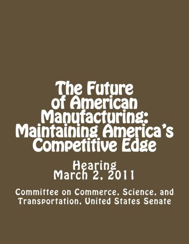 Read Online The Future of American Manufacturing: Maintaining America's Competitive Edge PDF