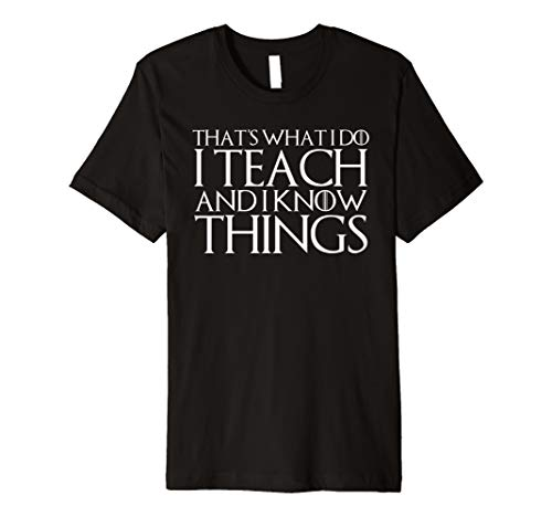 THAT'S WHAT I DO I TEACH AND I KNOW THINGS T-Shirt -