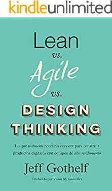 Lean vs Agile vs Design Thinking: Lo que realmente necesitas conocer para construir productos digitales con equipos de alto rendimiento (Spanish Edition)