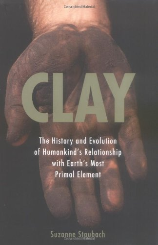 Clay: The History and Evolution of Humankind's Relationship with Earth's MostPrimal Element