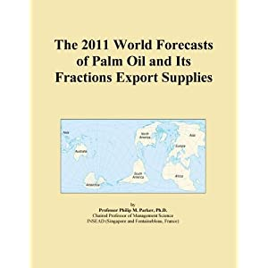 The 2011 World Forecasts of Palm Oil and Its Fractions Export Supplies Icon Group International