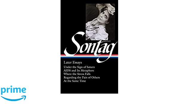 susan sontag later essays under the sign of saturn aids and  susan sontag later essays under the sign of saturn aids and its metaphors where the stress falls regarding the pain of others at the same time