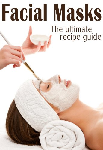 Facial Masks :The Ultimate Guide - Over 30 Homemade & Natural Mask Recipes
