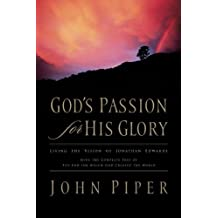 God's Passion for His Glory (Paperback Edition): Living the Vision of Jonathan Edwards (With the Complete Text of The End for Which God Created the World) by Piper, John published by Crossway (2006)