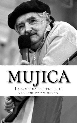 Mujica: La sabiduria del presidente mas humilde del mundo (Spanish Edition)