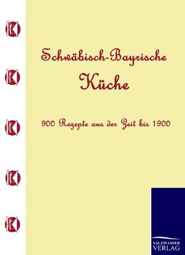 Schwäbisch-Bayrische Küche: 900 Rezepte aus der Zeit bis 1900