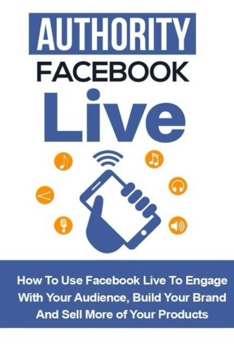 Authority Facebook Live: How to Use Facebook Live to Engage with Your Audience, Build Your Brand, and Sell More Products