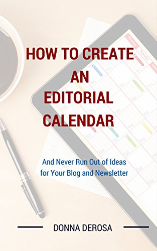 How To Create an Editorial Calendar: And Never Run Out of Ideas for Your Blog and Newsletter