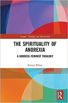 The Spirituality of Anorexia: A Goddess Feminist Thealogy (Gender, Theology and Spirituality)