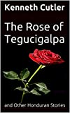 The Rose of Tegucigalpa: and Other Honduran Stories