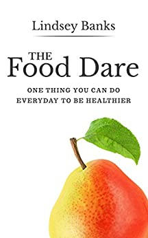 The Food Dare: One Thing You Can Do Everyday To Be Healthier by [Banks, Lindsey]